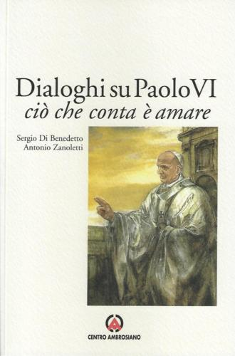 Dialoghi su Paolo VI. Ciò che conta è amare